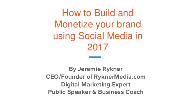 How to Build and Monetize your brand using Social Media in 2017 By Jeremie Rykner CEO/Founder of RyknerMedia.com Digital M...