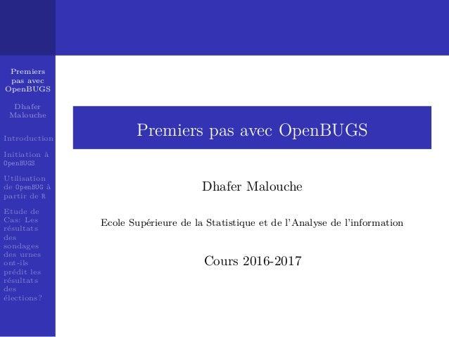 Premiers pas avec OpenBUGS Dhafer Malouche Introduction Initiation `a OpenBUGS Utilisation de OpenBUG `a partir de R Etude...