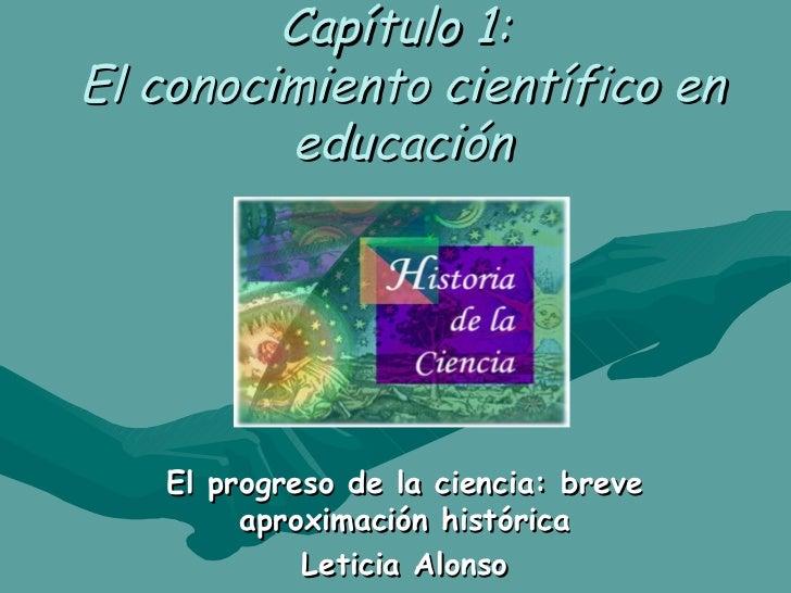 Capítulo 1:  El conocimiento científico en educación El progreso de la ciencia: breve aproximación histórica Leticia Alonso