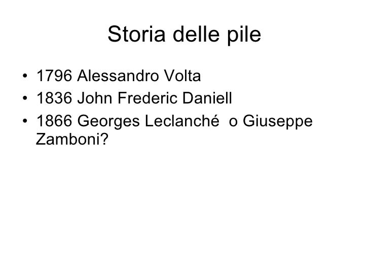 Storia delle pile <ul><li>1796 Alessandro Volta  </li></ul><ul><li>1836 John Frederic Daniell </li></ul><ul><li>1866 Georg...