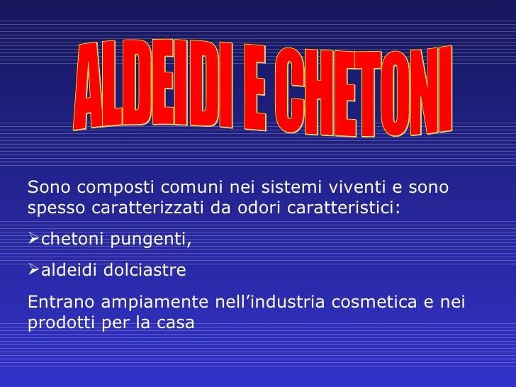 ALDEIDI E CHETONI <ul><li>Sono composti comuni nei sistemi viventi e sono spesso caratterizzati da odori caratteristici:  ...
