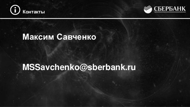 Контакты Максим Савченко MSSavchenko@sberbank.ru