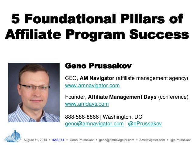 5 Foundational Pillars of Affiliate Program Success Geno Prussakov CEO, AM Navigator (affiliate management agency) www.amn...