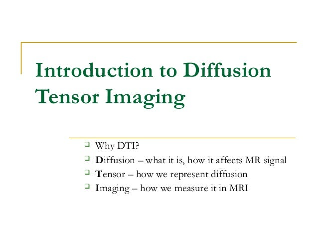 Introduction to Diffusion Tensor Imaging  Why DTI?  Diffusion – what it is, how it affects MR signal  Tensor – how we r...