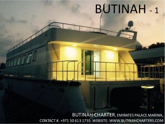 BUTINAH - 1 BUTINAH CHARTER, EMIRATES PALACE MARINA, CONTACT #. +971 50 613 1755. WEBSITE: WWW.BUTINAHCHARTERS.COM