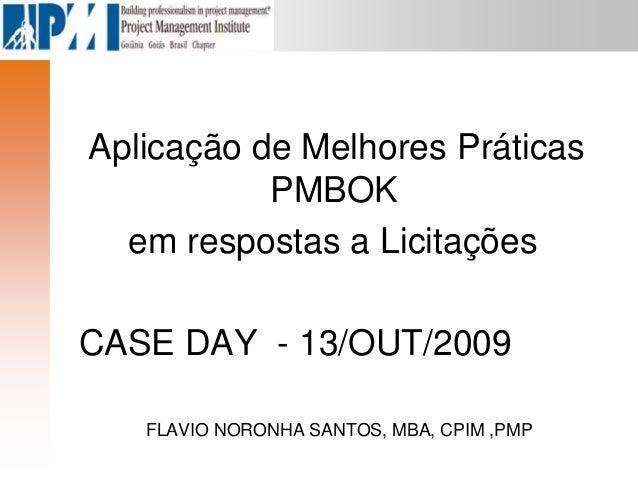 Aplicação de Melhores Práticas PMBOK em respostas a Licitações CASE DAY - 13/OUT/2009 FLAVIO NORONHA SANTOS, MBA, CPIM ,PMP
