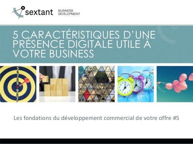 Les fondations du développement commercial de votre offre #5 5 CARACTÉRISTIQUES D'UNE PRÉSENCE DIGITALE UTILE À VOTRE BUSI...