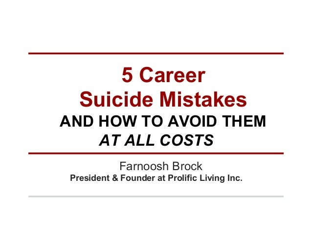 5 Career Suicide Mistakes AND HOW TO AVOID THEM AT ALL COSTS Farnoosh Brock President & Founder at Prolific Living Inc.