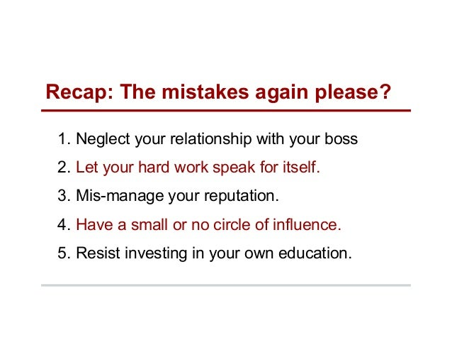 Recap: The mistakes again please? 1. Neglect your relationship with your boss 2. Let your hard work speak for itself. 3....