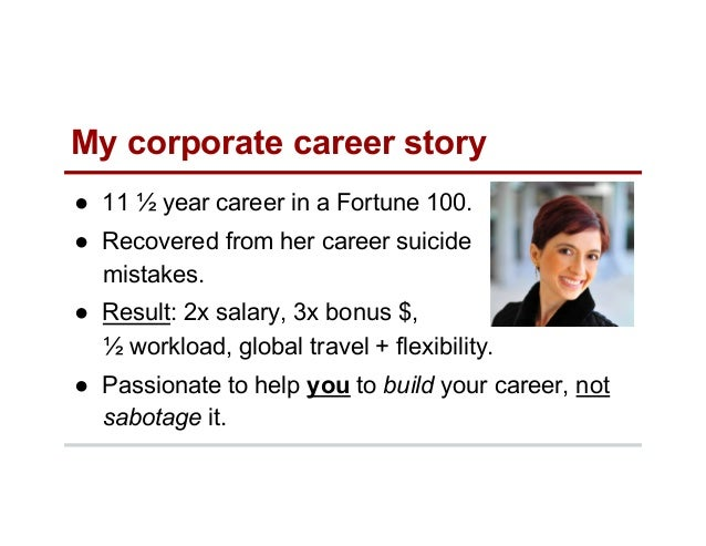 My corporate career story ● 11 ½ year career in a Fortune 100. ● Recovered from her career suicide mistakes. ● Result: ...