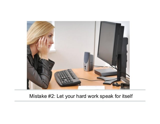 Mistake #2: Let your hard work speak for itself