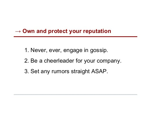 → Own and protect your reputation 1. Never, ever, engage in gossip. 2. Be a cheerleader for your company. 3. Set any ru...