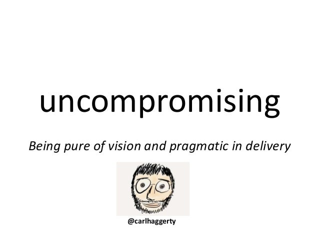 uncompromising Being pure of vision and pragmatic in delivery @carlhaggerty