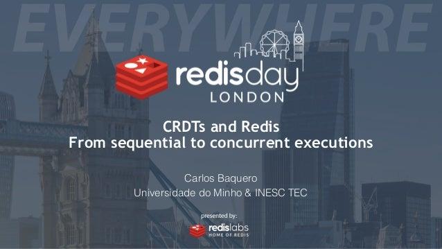 CRDTs and Redis From sequential to concurrent executions Carlos Baquero Universidade do Minho & INESC TEC