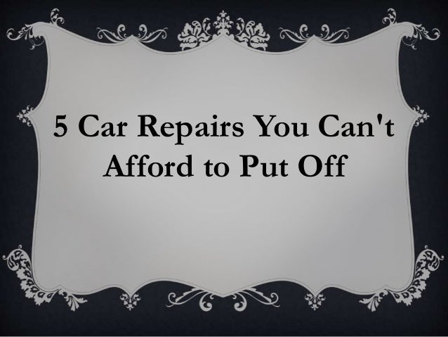 5 Car Repairs You Can't Afford to Put Off