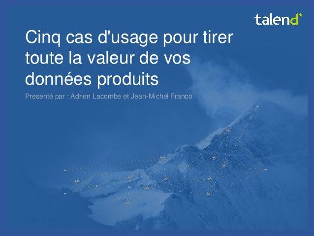 © Talend 2014  1  Cinq cas d'usage pour tirer toute la valeur de vos données produits  Presenté par : Adrien Lacombe et Je...