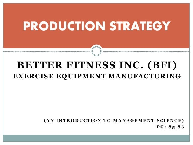 better fitness inc bfi Please help me analyze the production problem at better fitness, inc, and  organize a report for bfi's president presenting your findings and  recommendations.