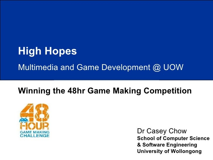 Winning the 48hr Game Making Competition Dr Casey Chow School of Computer Science & Software Engineering University of Wol...