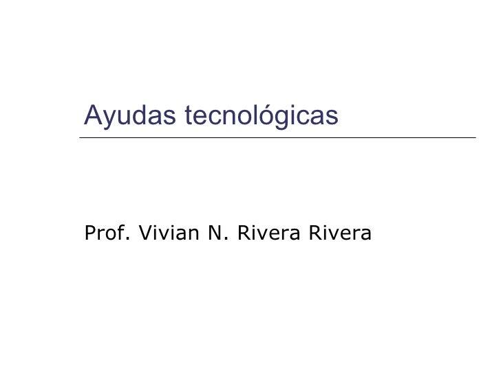 Ayudas tecnológicas Prof. Vivian N. Rivera Rivera