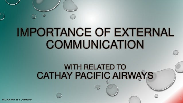 IMPORTANCE OF EXTERNAL COMMUNICATION WITH RELATED TO CATHAY PACIFIC AIRWAYS 1BSC-PLY-MGT 15-1 _ GROUP D