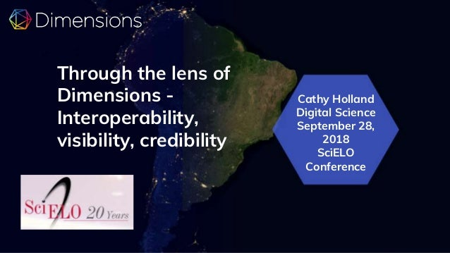 Cathy Holland Digital Science September 28, 2018 SciELO Conference Through the lens of Dimensions - Interoperability, visi...