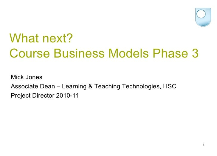 What next? Course Business Models Phase 3 <ul><li>Mick Jones </li></ul><ul><li>Associate Dean – Learning & Teaching Techno...
