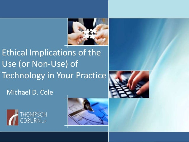Ethical Implications of the Use (or Non-Use) of Technology in Your Practice Michael D. Cole