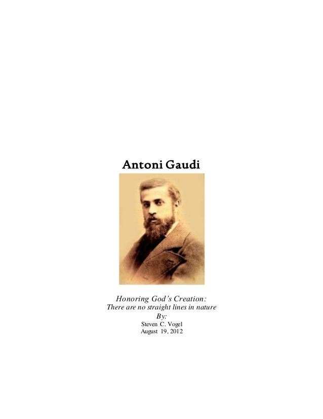 Antoni Gaudi Honoring God's Creation: There are no straight lines in nature By: Steven C. Vogel August 19, 2012