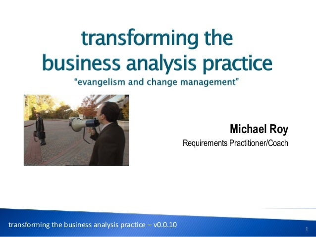 Michael Roy Requirements Practitioner/Coach 1 transforming the business analysis practice – v0.0.10