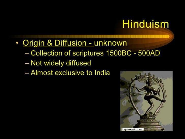 Hinduism <ul><li>Origin & Diffusion -  unknown </li></ul><ul><ul><li>Collection of scriptures 1500BC - 500AD </li></ul></u...