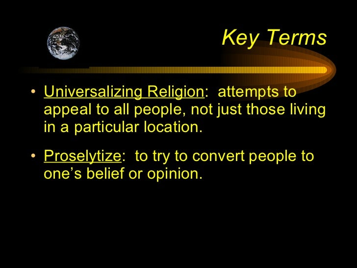 Key Terms <ul><li>Universalizing Religion :  attempts to appeal to all people, not just those living in a particular locat...
