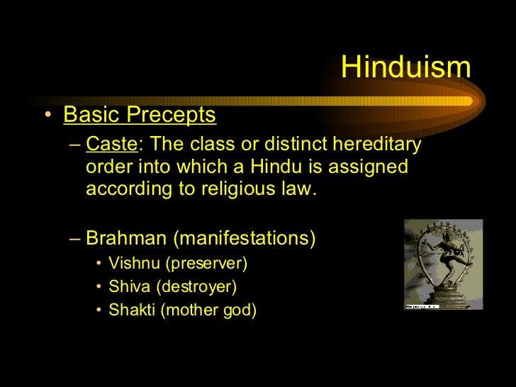 Hinduism <ul><li>Basic Precepts </li></ul><ul><ul><li>Caste : The class or distinct hereditary order into which a Hindu is...