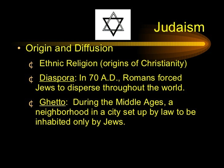 Judaism <ul><li>Origin and Diffusion </li></ul><ul><ul><li>Ethnic Religion (origins of Christianity) </li></ul></ul><ul><u...