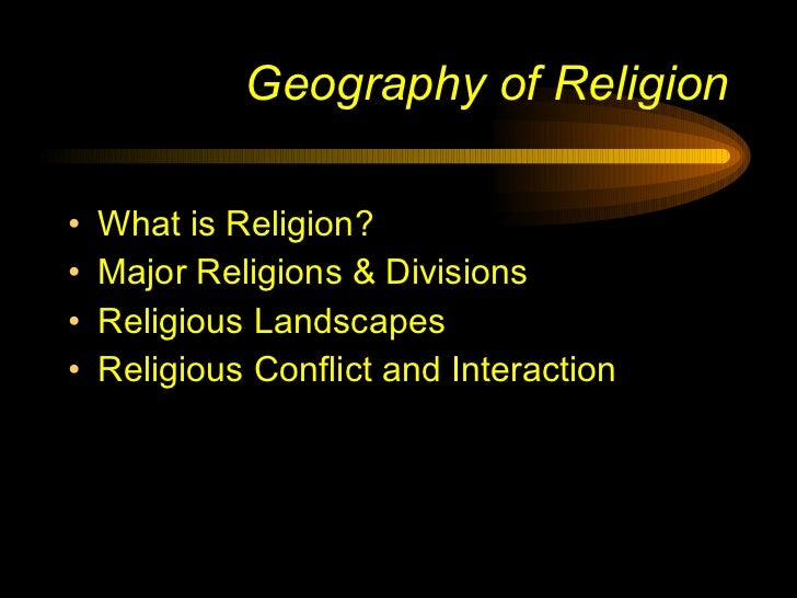 Geography of Religion <ul><li>What is Religion? </li></ul><ul><li>Major Religions & Divisions </li></ul><ul><li>Religious ...