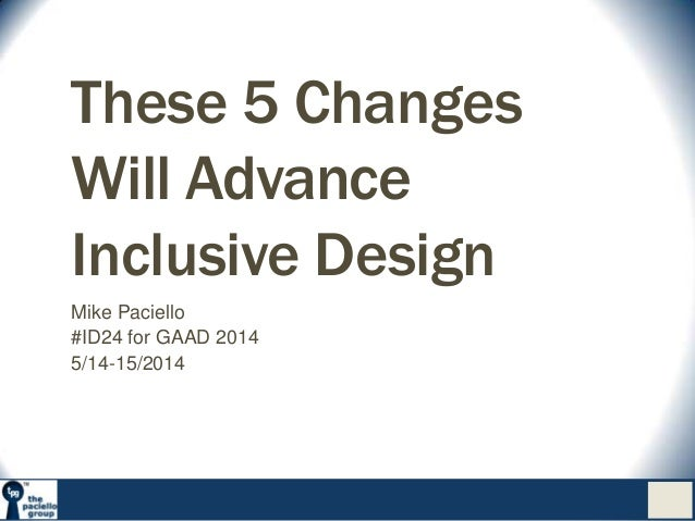 These 5 Changes Will Advance Inclusive Design Mike Paciello #ID24 for GAAD 2014 5/14-15/2014