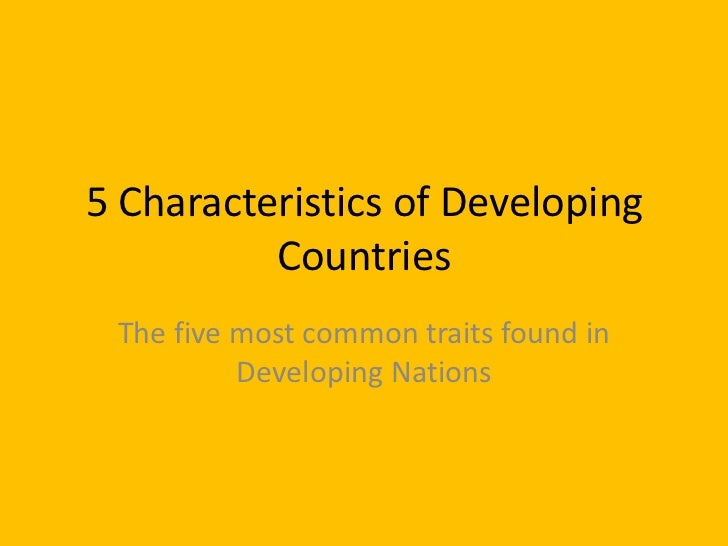essay about characteristics of developing countries 5 characteristics of developing countries 1 5 characteristics of developing countriesthe five most common traits found in developing nations .
