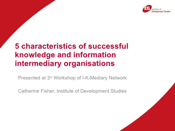 5 characteristics of successful knowledge and information intermediary organisations  Presented at 3 rd  Workshop of I-K-M...