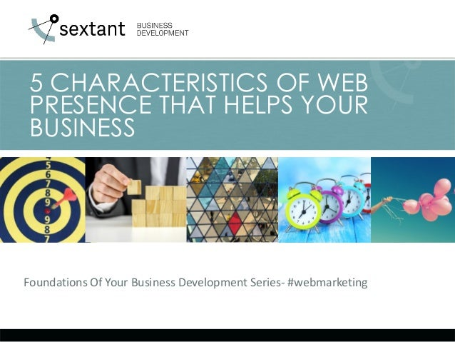 Foundations Of Your Business Development Series- #webmarketing 5 CHARACTERISTICS OF WEB PRESENCE THAT HELPS YOUR BUSINESS