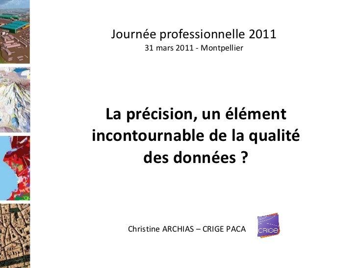 Journée professionnelle 2011 31 mars 2011 - Montpellier La précision, un élément incontournable de la qualité des données ...