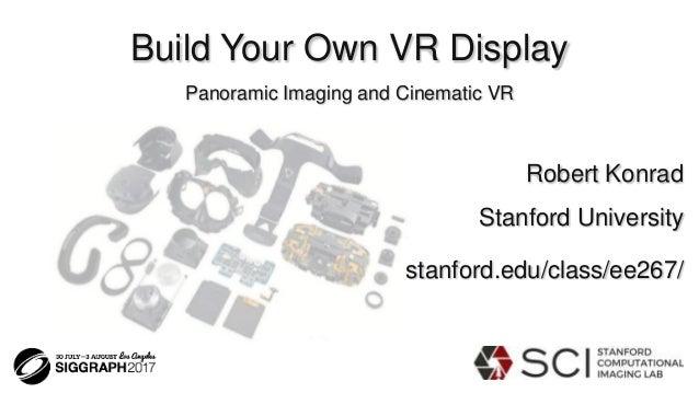 Build Your Own VR Display Panoramic Imaging and Cinematic VR Robert Konrad Stanford University stanford.edu/class/ee267/