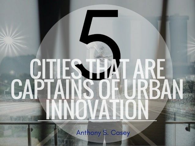 5 Cities That Are Captains of Urban Innovation | Anthony S  Casey