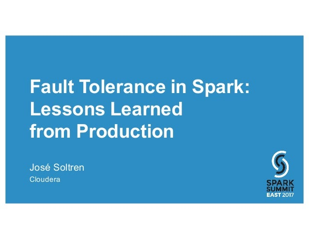 Fault Tolerance in Spark: Lessons Learned from Production José Soltren Cloudera
