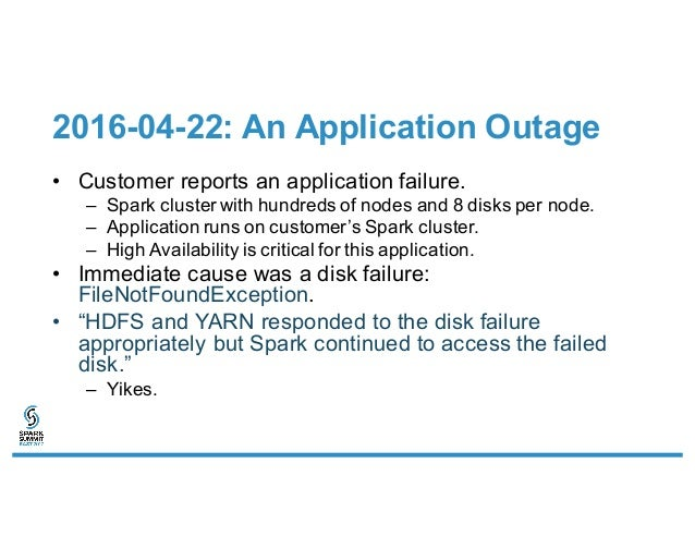 2016-04-22: An Application Outage • Customer reports an application failure. – Spark cluster with hundreds of nodes and 8 ...
