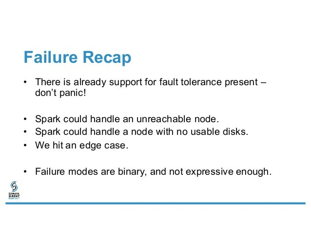 Failure Recap • There is already support for fault tolerance present – don't panic! • Spark could handle an unreachable no...