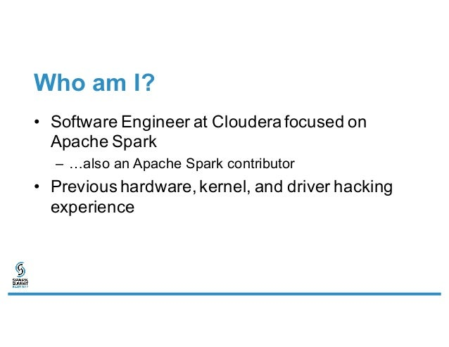 Who am I? • Software Engineer at Cloudera focused on Apache Spark – …also an Apache Spark contributor • Previous hardware,...