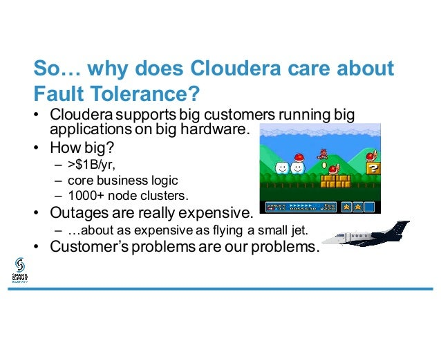 So… why does Cloudera care about Fault Tolerance? • Cloudera supports big customers running big applications on big hardwa...