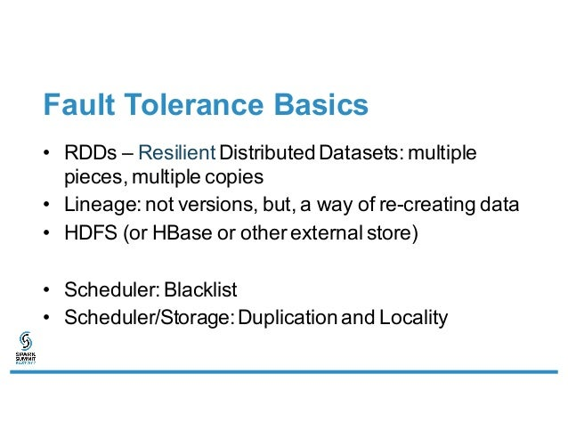 Fault Tolerance Basics • RDDs – Resilient Distributed Datasets: multiple pieces, multiple copies • Lineage: not versions, ...