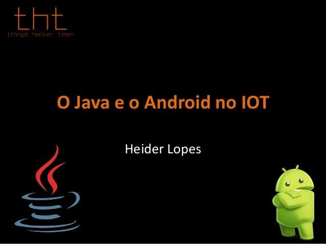 O Java e o Android no IOT Heider Lopes