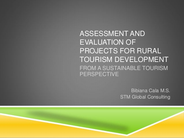 ASSESSMENT AND EVALUATION OF PROJECTS FOR RURAL TOURISM DEVELOPMENT FROM A SUSTAINABLE TOURISM PERSPECTIVE Bibiana Cala M....