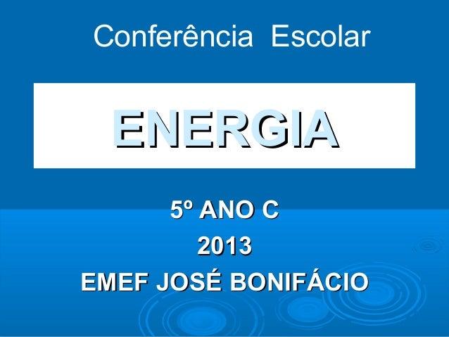 ENERGIAENERGIA 5º ANO C5º ANO C 20132013 EMEF JOSÉ BONIFÁCIOEMEF JOSÉ BONIFÁCIO Conferência Escolar